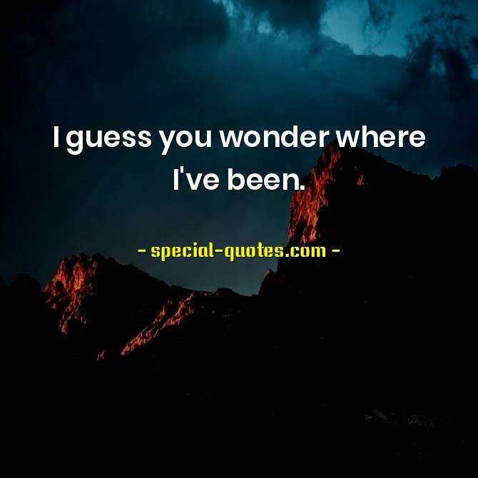 I guess you wonder where I've been