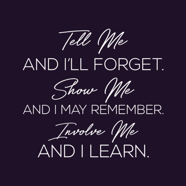 Tell me and I will forget, show me and I may remember; involve me and I will understand