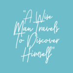 """A wise man travels to discover himself."""" — James Russell Lowell."""