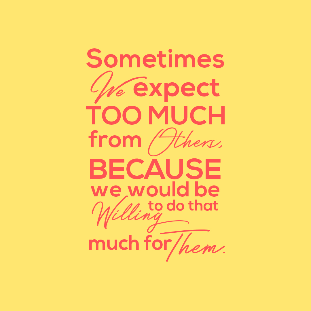 Sometimes we expect too much from others, because we would be willing to do that much for them