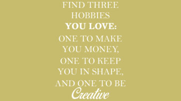 """Find three hobbies you love: one to make you money, one to keep you in shape, and one to be creative"""" and thought wow, that really is the secret to success, fulfillment and happiness in life."""