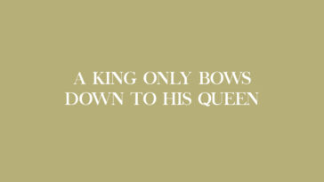 """""""Only a king bows down to his queen but in the game of chess the queen protects her kin"""